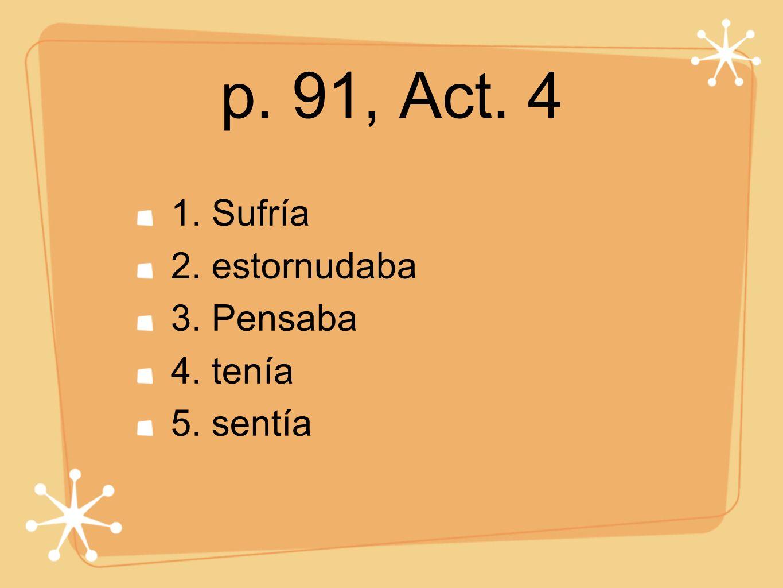 p. 91, Act. 4 1. Sufría 2. estornudaba 3. Pensaba 4. tenía 5. sentía