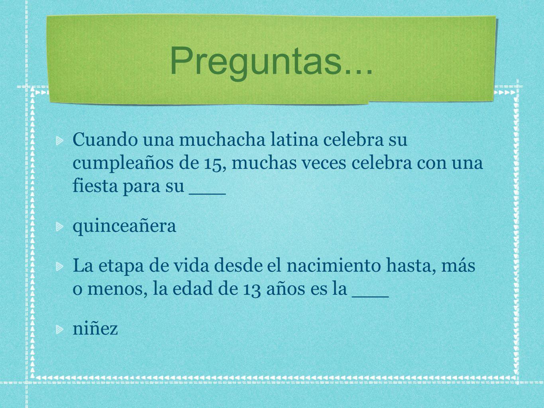 Preguntas... Cuando una muchacha latina celebra su cumpleaños de 15, muchas veces celebra con una fiesta para su ___ quinceañera La etapa de vida desd
