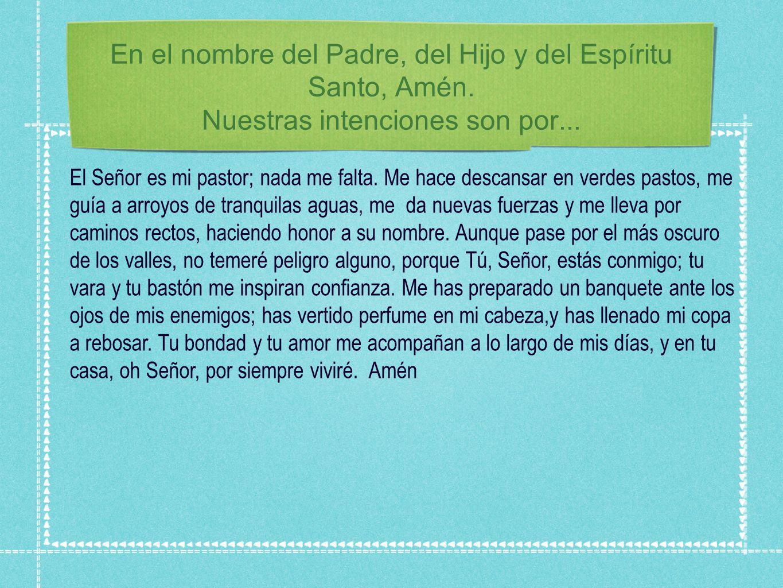 En el nombre del Padre, del Hijo y del Espíritu Santo, Amén. Nuestras intenciones son por... El Señor es mi pastor; nada me falta. Me hace descansar e