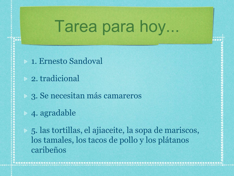 Tarea para hoy... 1. Ernesto Sandoval 2. tradicional 3. Se necesitan más camareros 4. agradable 5. las tortillas, el ajiaceite, la sopa de mariscos, l