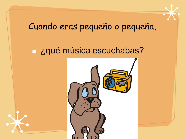 Cuando eras pequeño o pequeña, ¿qué música escuchabas?