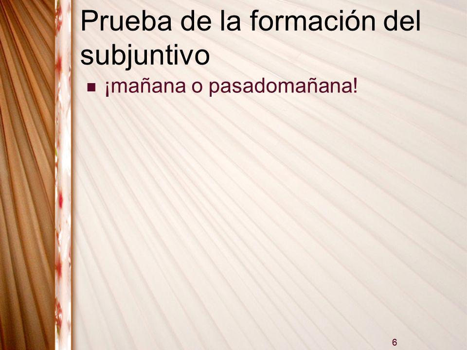 6 Prueba de la formación del subjuntivo ¡mañana o pasadomañana! 6