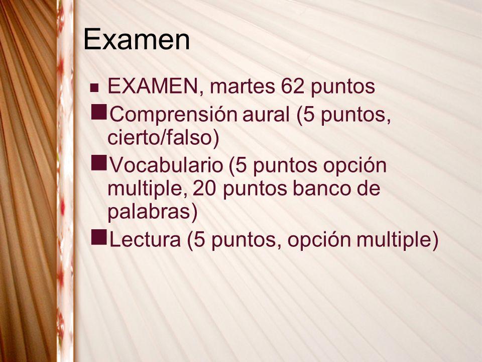 Examen EXAMEN, martes 62 puntos Comprensión aural (5 puntos, cierto/falso) Vocabulario (5 puntos opción multiple, 20 puntos banco de palabras) Lectura (5 puntos, opción multiple)
