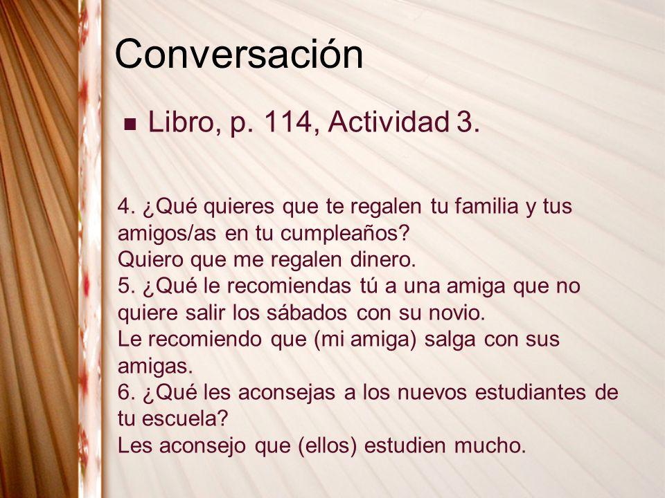 Conversación Libro, p. 114, Actividad 3. 4. ¿Qué quieres que te regalen tu familia y tus amigos/as en tu cumpleaños? Quiero que me regalen dinero. 5.