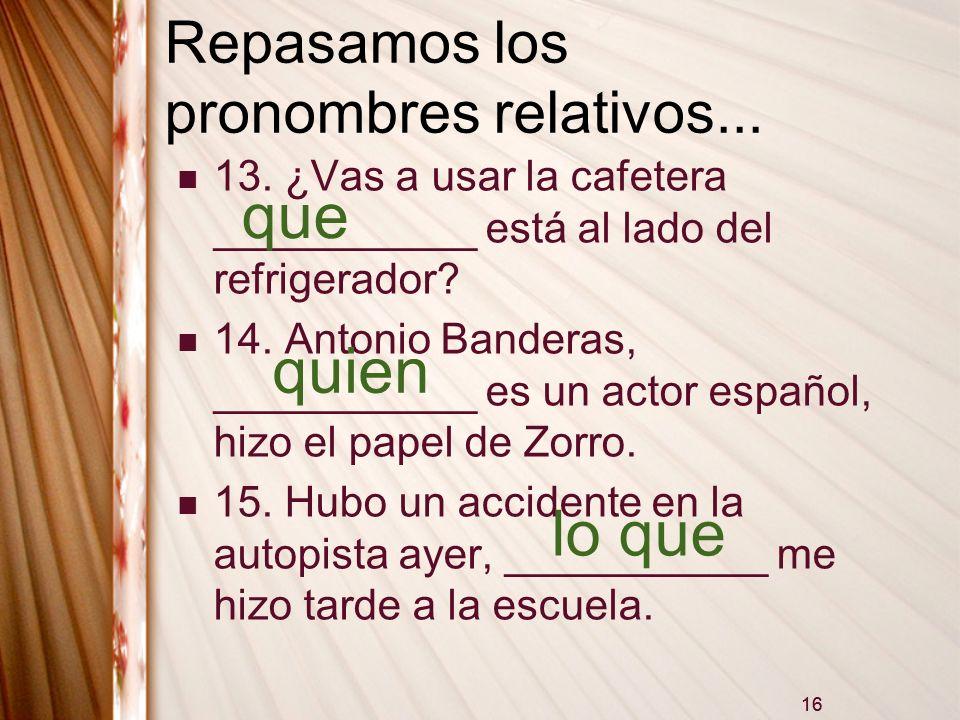 16 Repasamos los pronombres relativos... 13. ¿Vas a usar la cafetera ___________ está al lado del refrigerador? 14. Antonio Banderas, ___________ es u