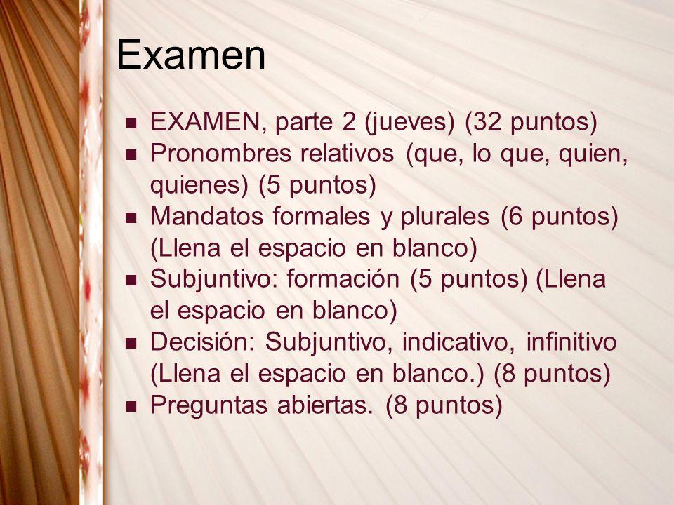 Examen EXAMEN, parte 2 (jueves) (32 puntos) Pronombres relativos (que, lo que, quien, quienes) (5 puntos) Mandatos formales y plurales (6 puntos) (Lle