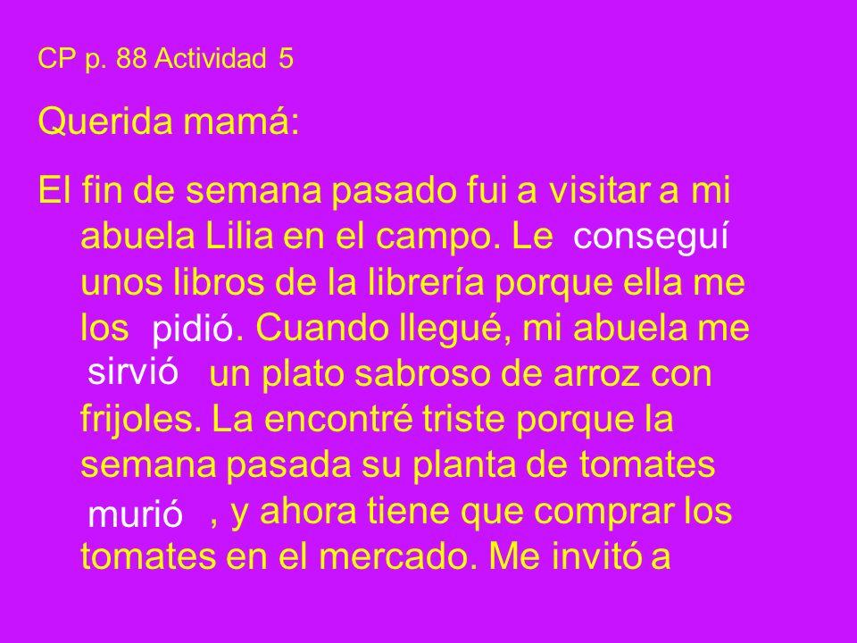 CP p. 88 Actividad 5 Querida mamá: El fin de semana pasado fui a visitar a mi abuela Lilia en el campo. Le unos libros de la librería porque ella me l