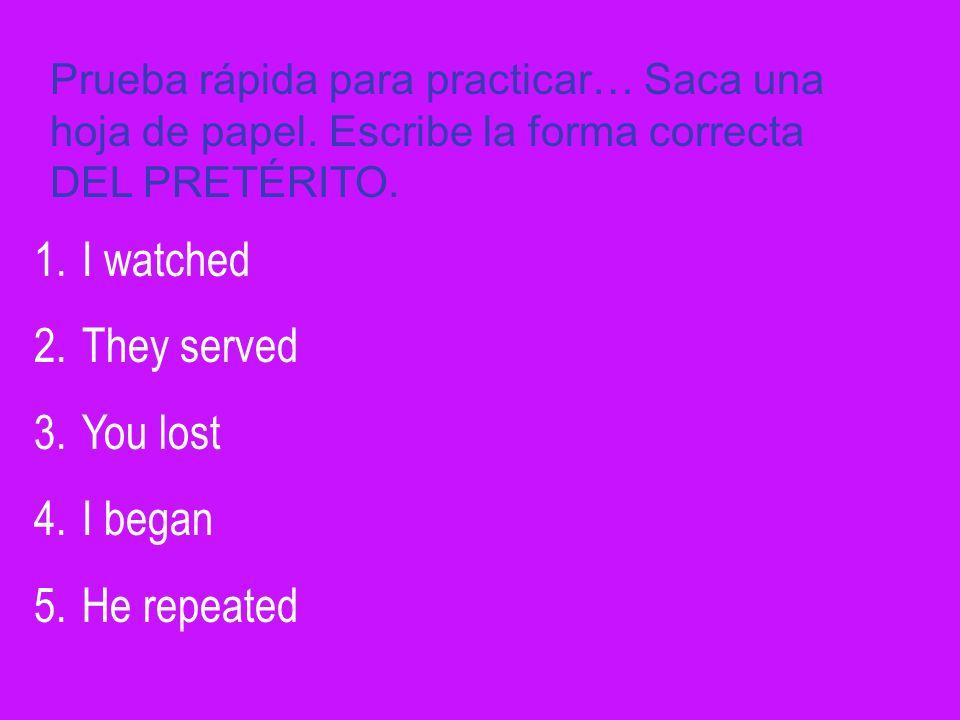 Prueba rápida para practicar… Saca una hoja de papel. Escribe la forma correcta DEL PRETÉRITO. 1.I watched 2.They served 3.You lost 4.I began 5.He rep