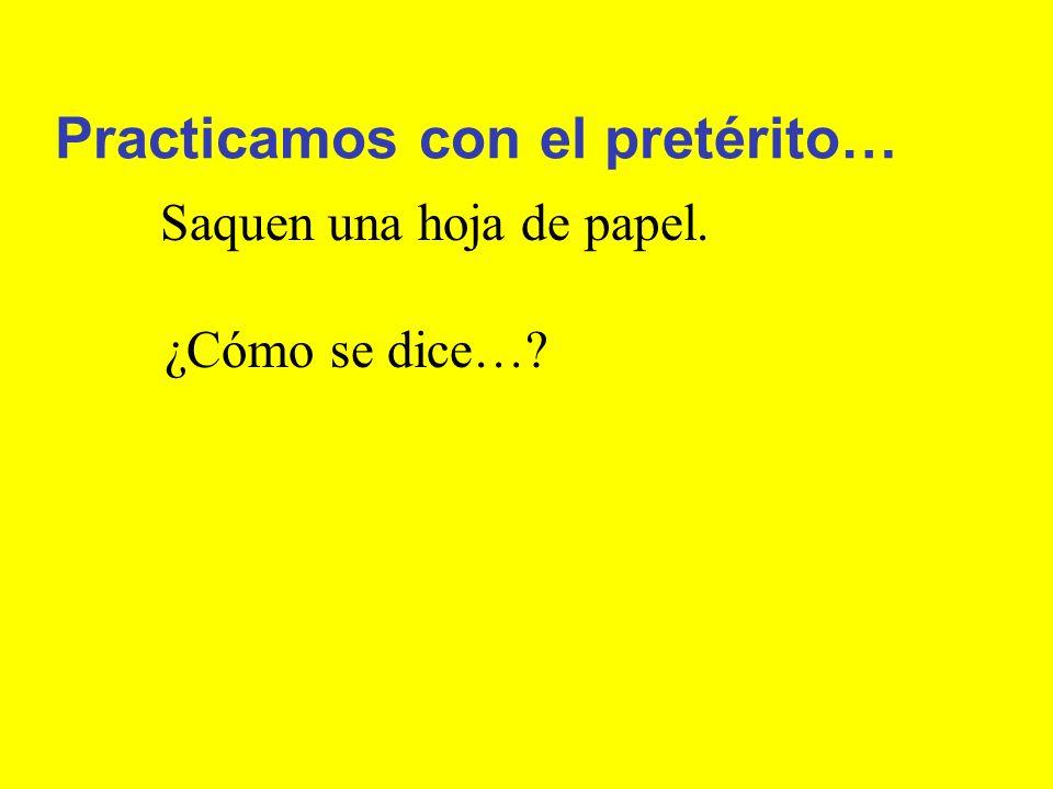 Practicamos con el pretérito… Saquen una hoja de papel. ¿Cómo se dice…?