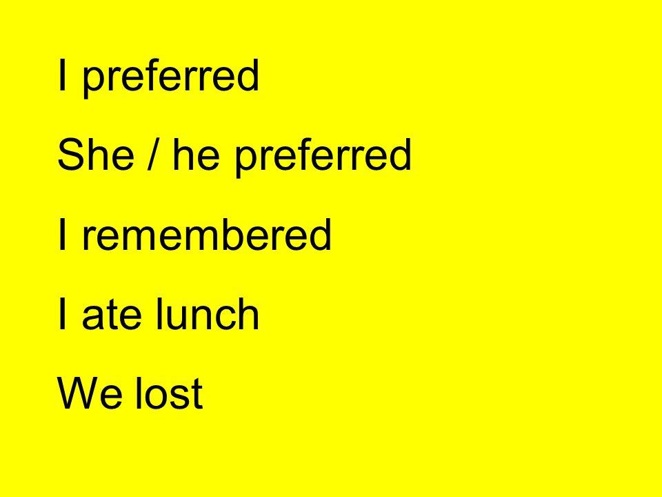 I preferred She / he preferred I remembered I ate lunch We lost