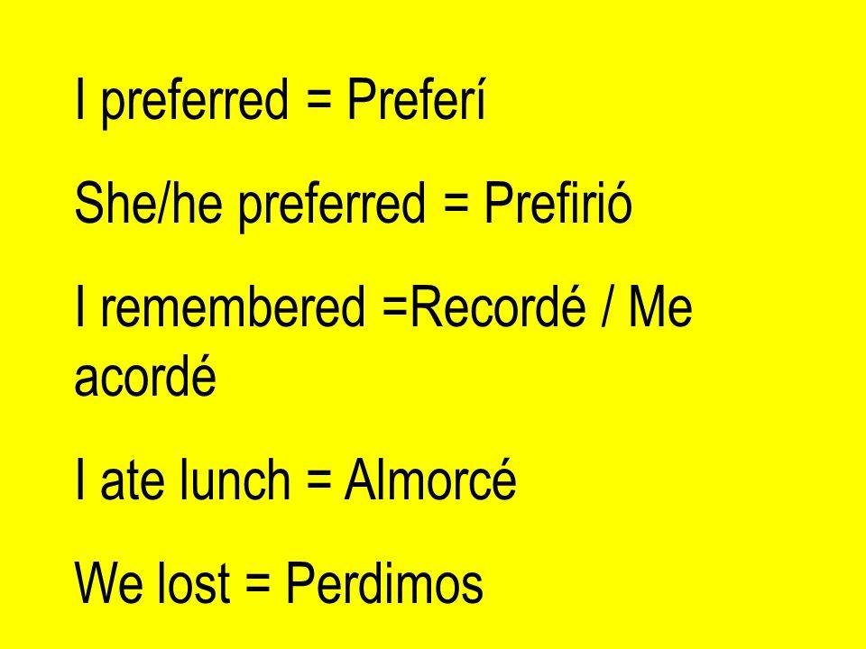 I preferred = Preferí She/he preferred = Prefirió I remembered =Recordé / Me acordé I ate lunch = Almorcé We lost = Perdimos