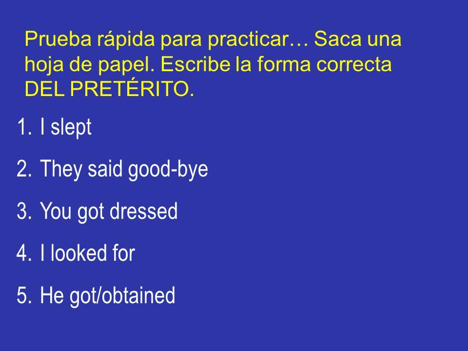 Prueba rápida para practicar… Saca una hoja de papel. Escribe la forma correcta DEL PRETÉRITO. 1.I slept 2.They said good-bye 3.You got dressed 4.I lo
