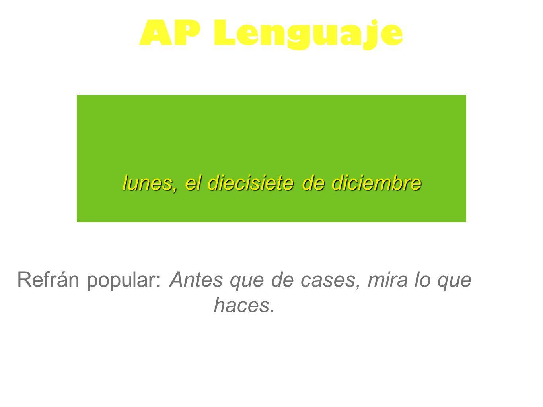 lunes, el diecisiete de diciembre AP Lenguaje Refrán popular: Antes que de cases, mira lo que haces.