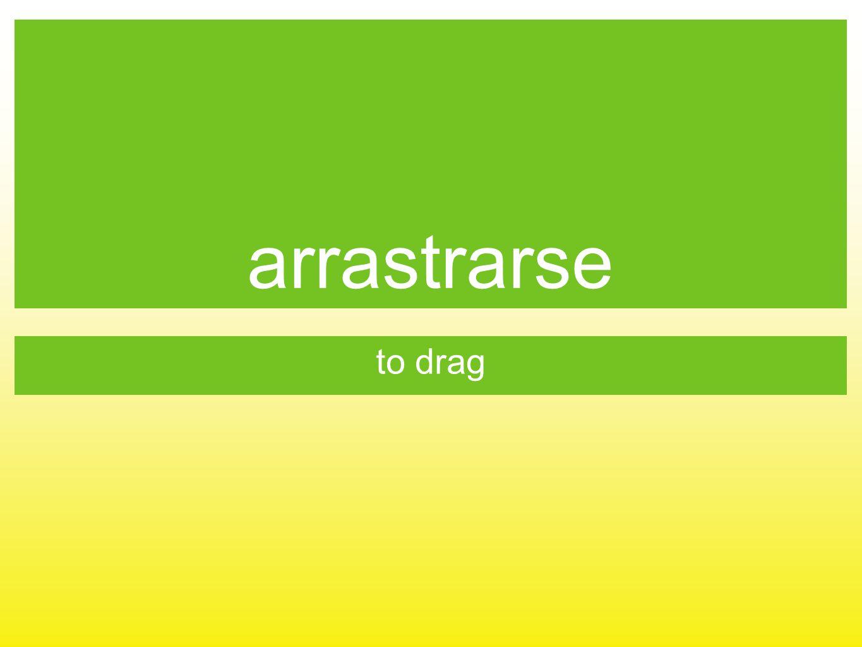 arrastrarse to drag