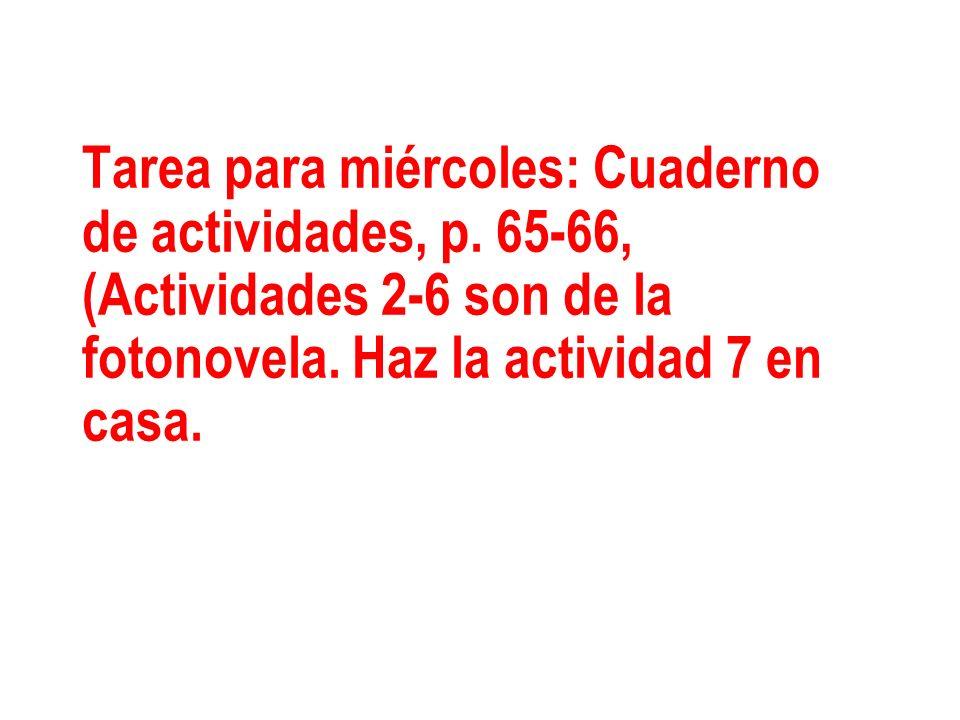 Tarea para miércoles: Cuaderno de actividades, p. 65-66, (Actividades 2-6 son de la fotonovela. Haz la actividad 7 en casa.