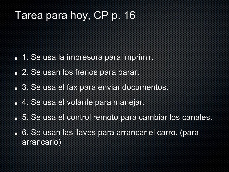 Tarea para hoy, CP p. 16 1. Se usa la impresora para imprimir. 2. Se usan los frenos para parar. 3. Se usa el fax para enviar documentos. 4. Se usa el
