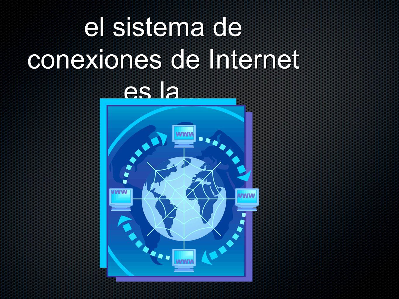 el sistema de conexiones de Internet es la...