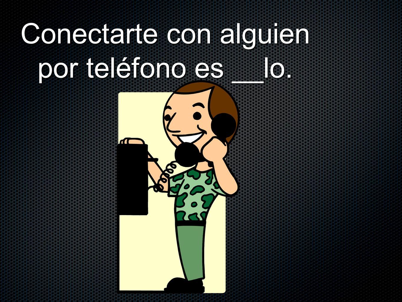 Conectarte con alguien por teléfono es __lo.