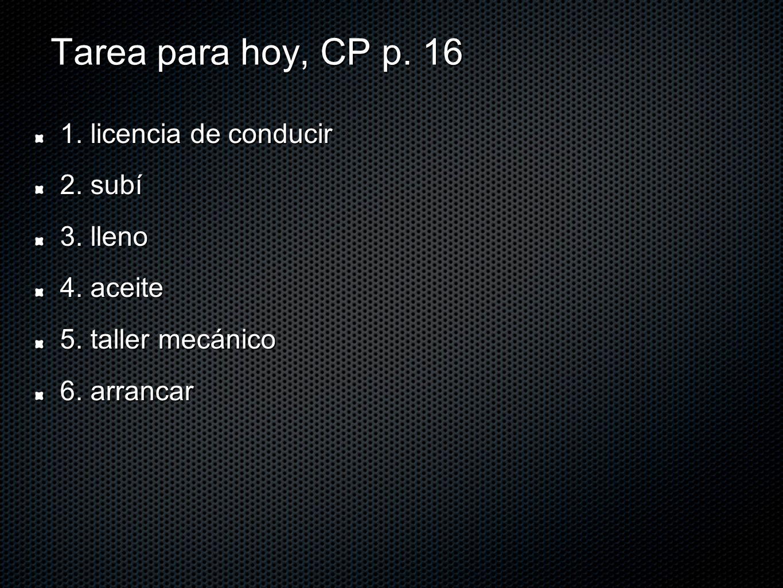 Tarea para hoy, CP p. 16 1. licencia de conducir 2. subí 3. lleno 4. aceite 5. taller mecánico 6. arrancar