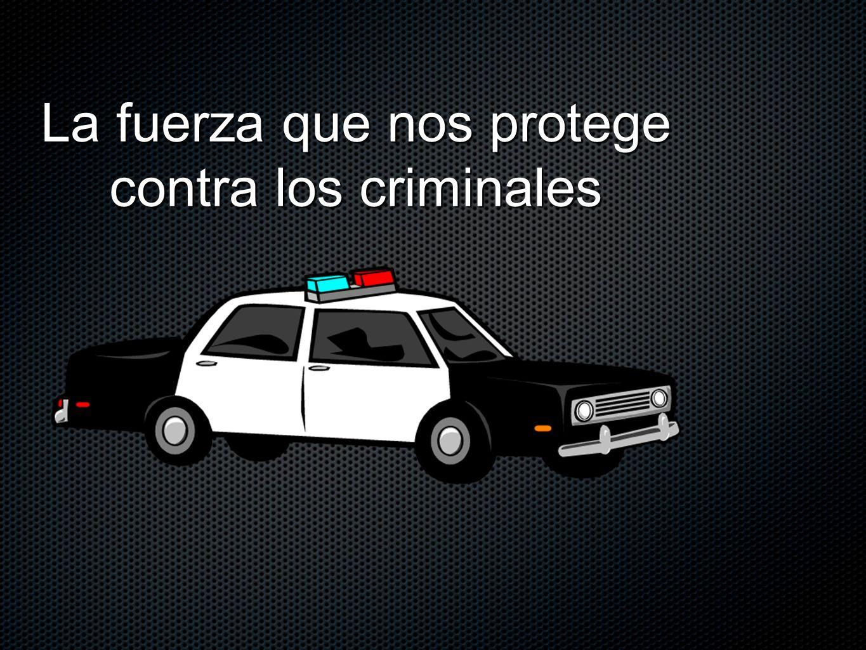 La fuerza que nos protege contra los criminales