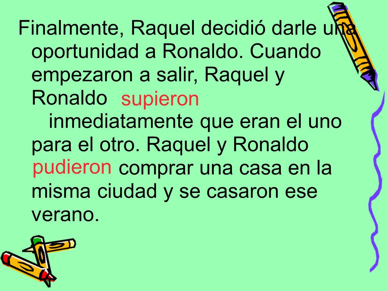 Finalmente, Raquel decidió darle una oportunidad a Ronaldo. Cuando empezaron a salir, Raquel y Ronaldo inmediatamente que eran el uno para el otro. Ra