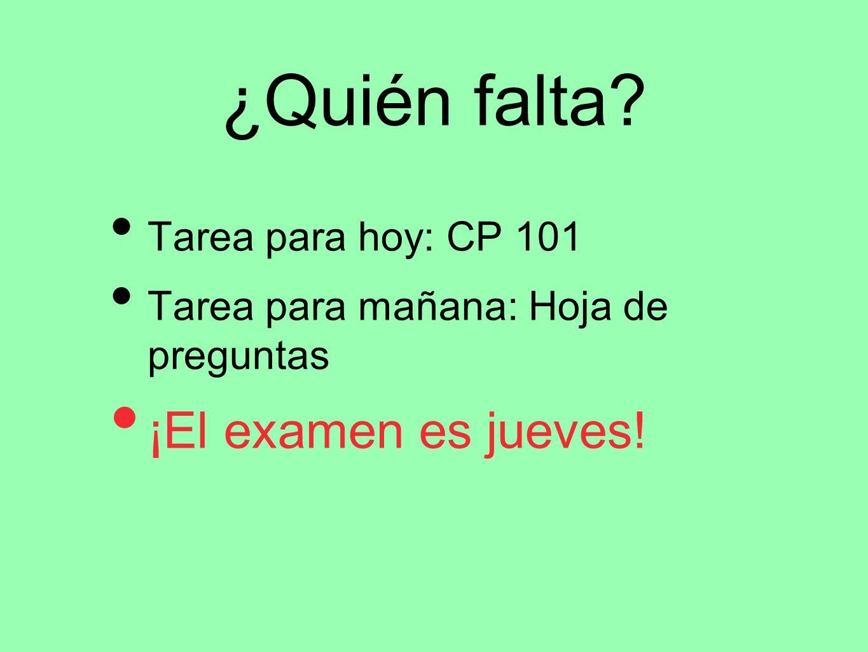 ¿Quién falta? Tarea para hoy: CP 101 Tarea para mañana: Hoja de preguntas ¡El examen es jueves!