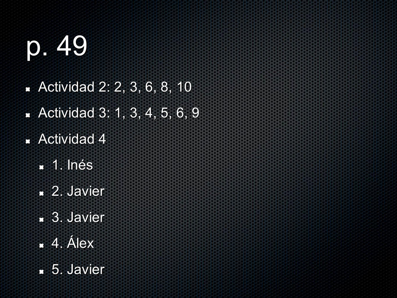 p. 49 Actividad 2: 2, 3, 6, 8, 10 Actividad 3: 1, 3, 4, 5, 6, 9 Actividad 4 1. Inés 2. Javier 3. Javier 4. Álex 5. Javier