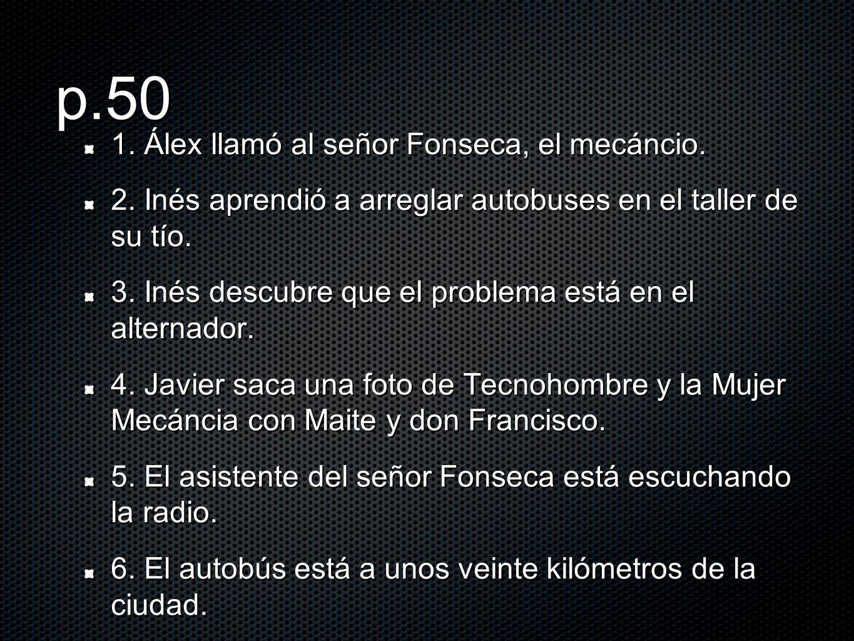 p.50 1. Álex llamó al señor Fonseca, el mecáncio. 2. Inés aprendió a arreglar autobuses en el taller de su tío. 3. Inés descubre que el problema está