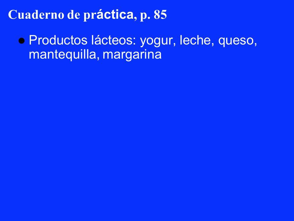 Cuaderno de pr áctica, p. 85 Productos lácteos: yogur, leche, queso, mantequilla, margarina