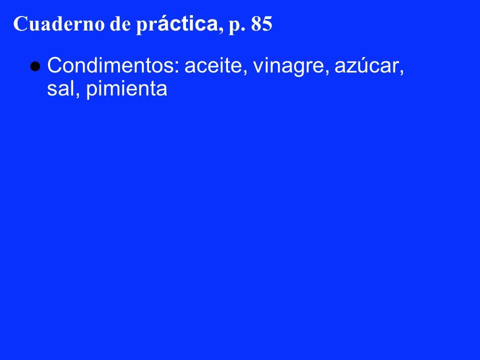 Cuaderno de pr áctica, p. 85 Condimentos: aceite, vinagre, azúcar, sal, pimienta