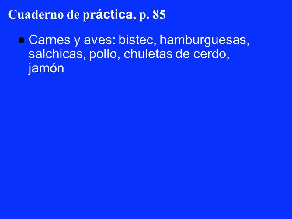 Cuaderno de pr áctica, p. 85 Carnes y aves: bistec, hamburguesas, salchicas, pollo, chuletas de cerdo, jamón