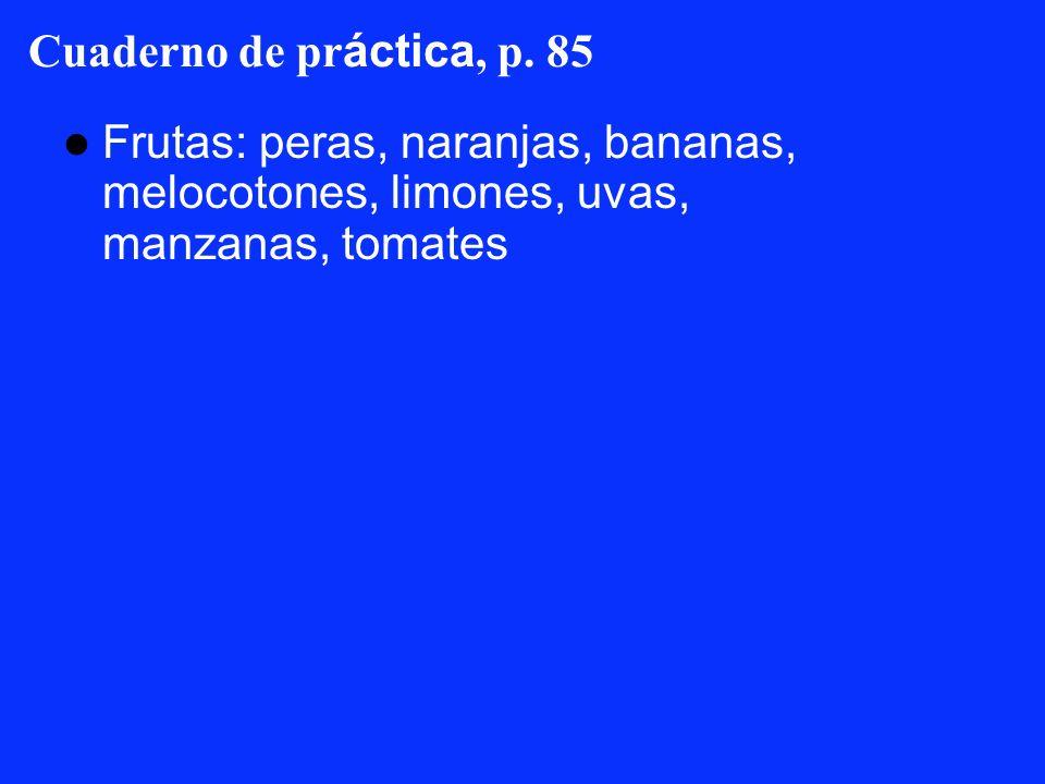 Cuaderno de pr áctica, p. 85 Frutas: peras, naranjas, bananas, melocotones, limones, uvas, manzanas, tomates