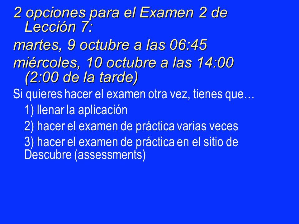 2 opciones para el Examen 2 de Lección 7: martes, 9 octubre a las 06:45 miércoles, 10 octubre a las 14:00 (2:00 de la tarde) Si quieres hacer el exame