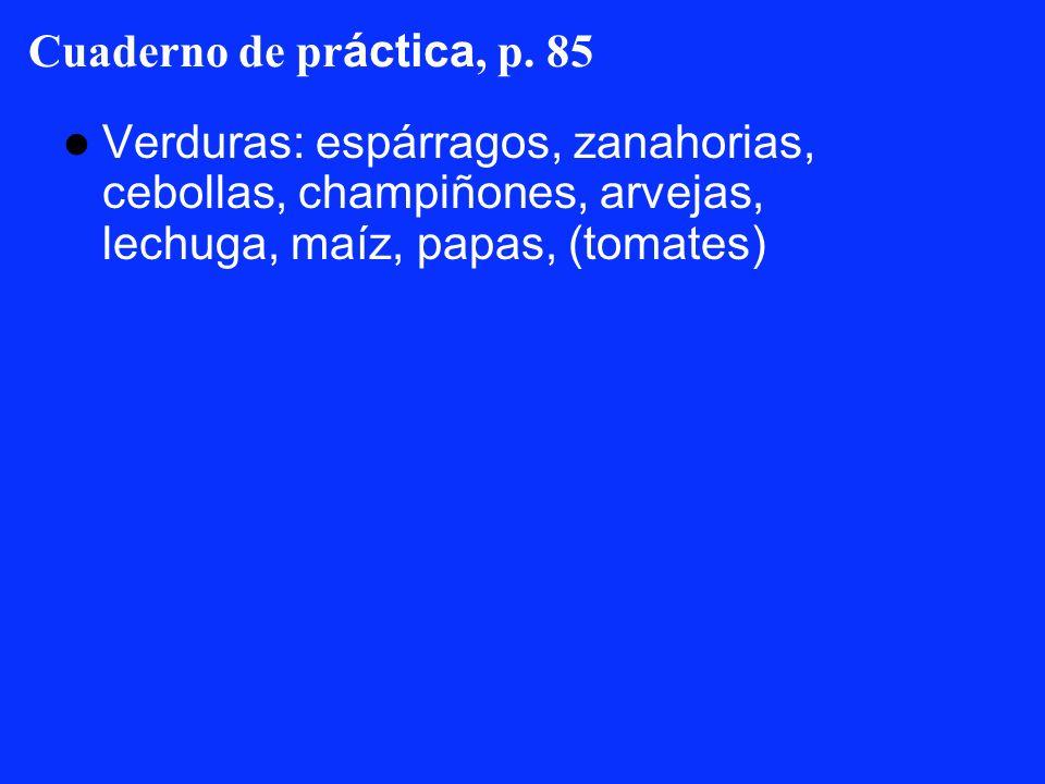 Cuaderno de pr áctica, p. 85 Verduras: espárragos, zanahorias, cebollas, champiñones, arvejas, lechuga, maíz, papas, (tomates)