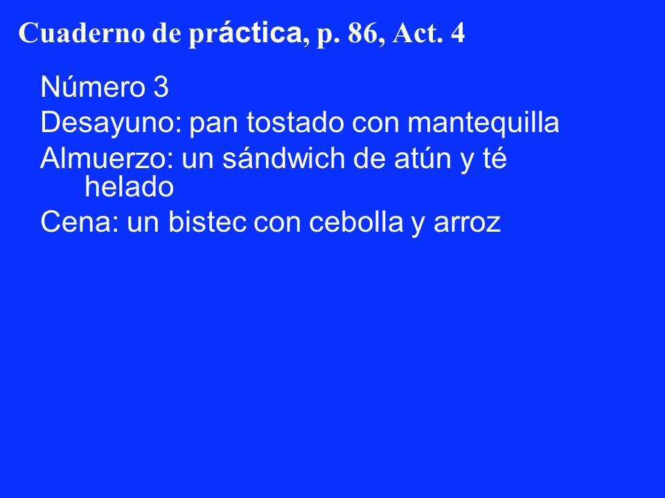 Cuaderno de pr áctica, p. 86, Act. 4 Número 3 Desayuno: pan tostado con mantequilla Almuerzo: un sándwich de atún y té helado Cena: un bistec con cebo