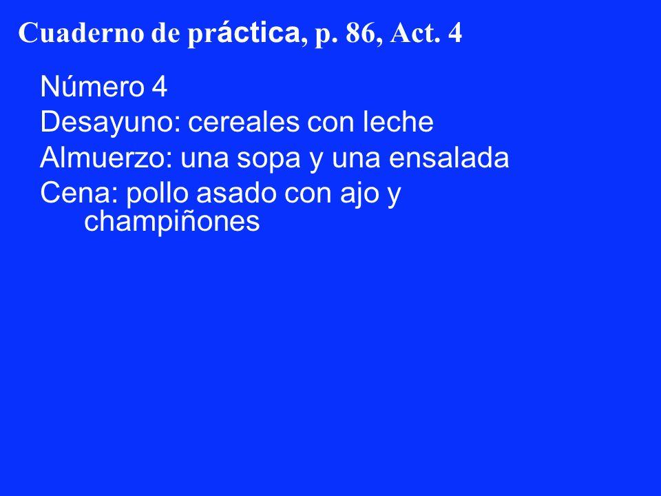 Cuaderno de pr áctica, p. 86, Act. 4 Número 4 Desayuno: cereales con leche Almuerzo: una sopa y una ensalada Cena: pollo asado con ajo y champiñones
