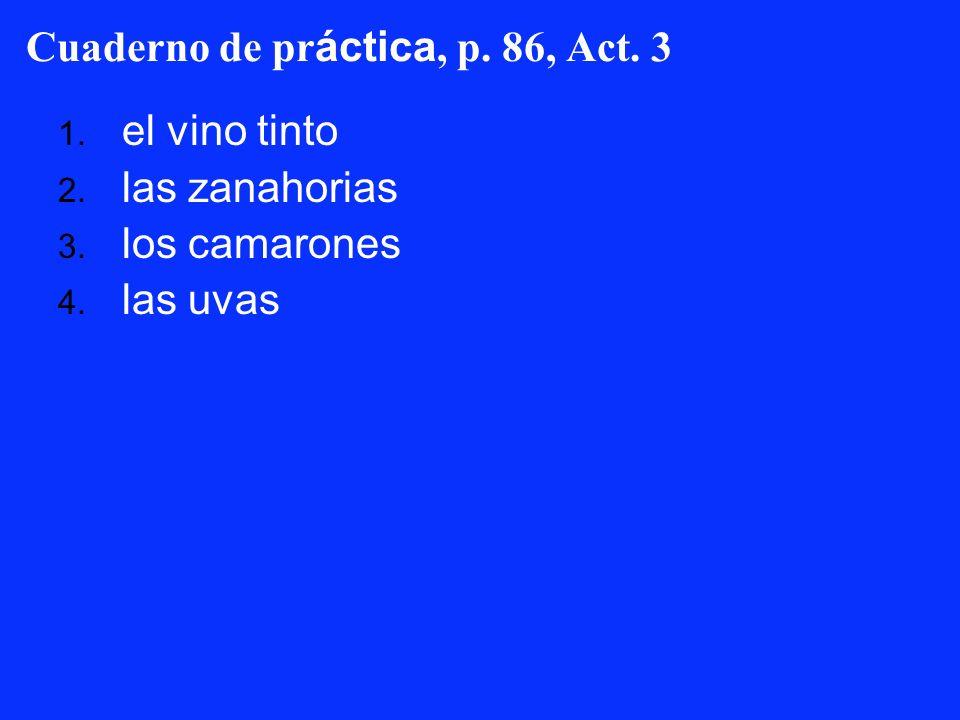 Cuaderno de pr áctica, p. 86, Act. 3 1. el vino tinto 2. las zanahorias 3. los camarones 4. las uvas