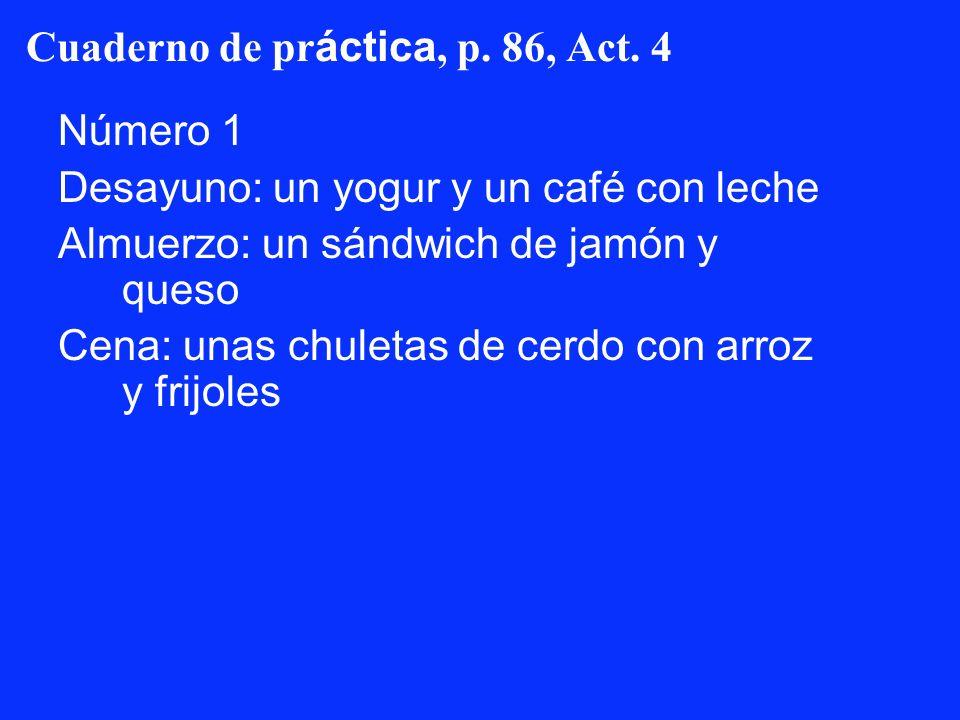 Cuaderno de pr áctica, p. 86, Act. 4 Número 1 Desayuno: un yogur y un café con leche Almuerzo: un sándwich de jamón y queso Cena: unas chuletas de cer
