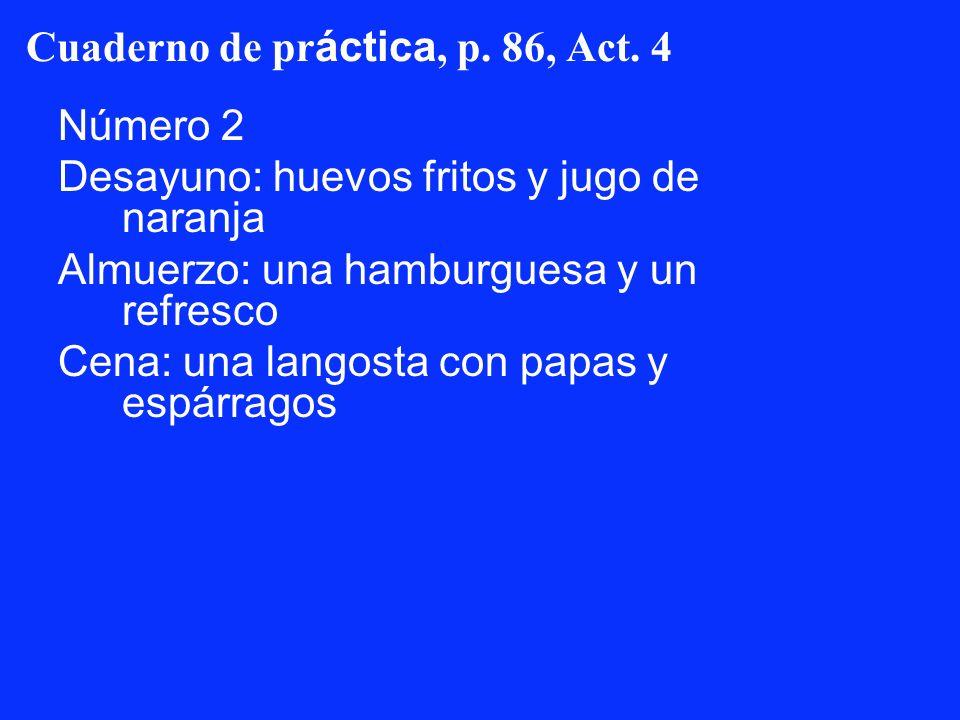 Cuaderno de pr áctica, p. 86, Act. 4 Número 2 Desayuno: huevos fritos y jugo de naranja Almuerzo: una hamburguesa y un refresco Cena: una langosta con