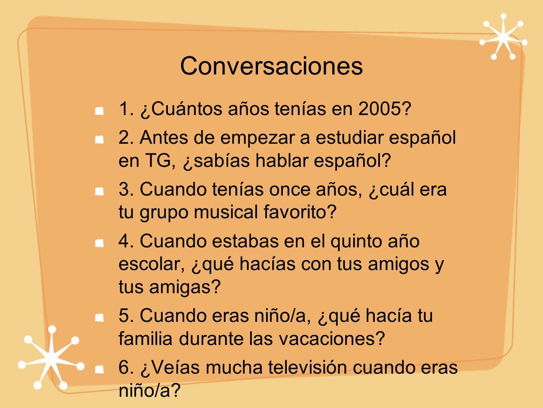 Conversaciones 1. ¿Cuántos años tenías en 2005? 2. Antes de empezar a estudiar español en TG, ¿sabías hablar español? 3. Cuando tenías once años, ¿cuá