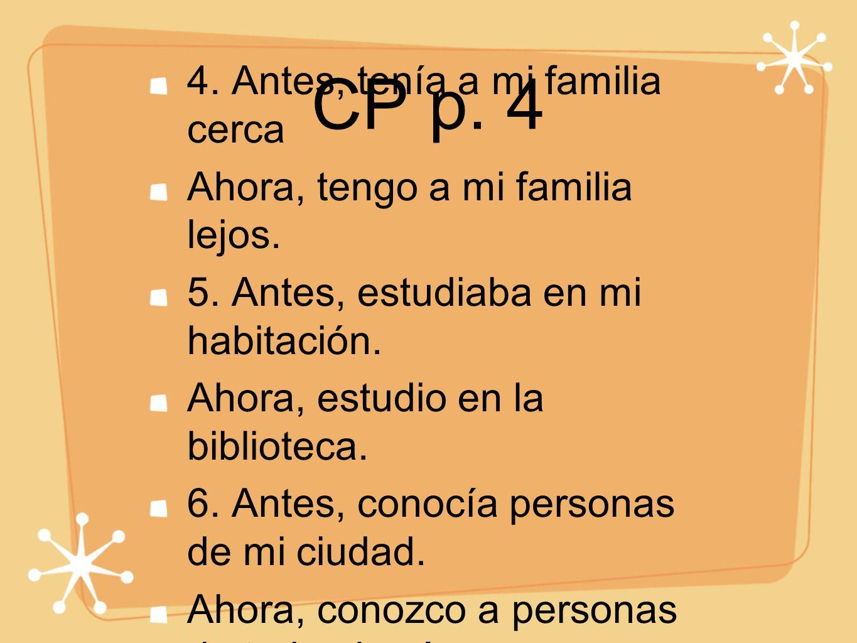 CP p. 4 4. Antes, tenía a mi familia cerca Ahora, tengo a mi familia lejos. 5. Antes, estudiaba en mi habitación. Ahora, estudio en la biblioteca. 6.