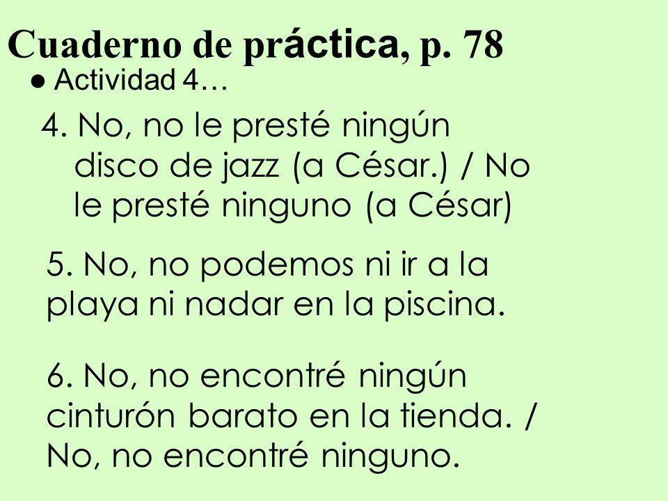 Cuaderno de pr áctica, p. 78 Actividad 4… 4. No, no le presté ningún disco de jazz (a César.) / No le presté ninguno (a César) 5. No, no podemos ni ir
