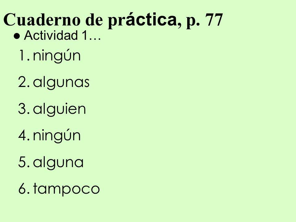 Cuaderno de pr áctica, p. 77 Actividad 1… 1.ningún 2.algunas 3.alguien 4.ningún 5.alguna 6.tampoco
