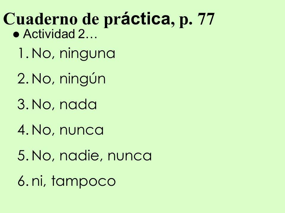 Cuaderno de pr áctica, p. 77 Actividad 2… 1.No, ninguna 2.No, ningún 3.No, nada 4.No, nunca 5.No, nadie, nunca 6.ni, tampoco