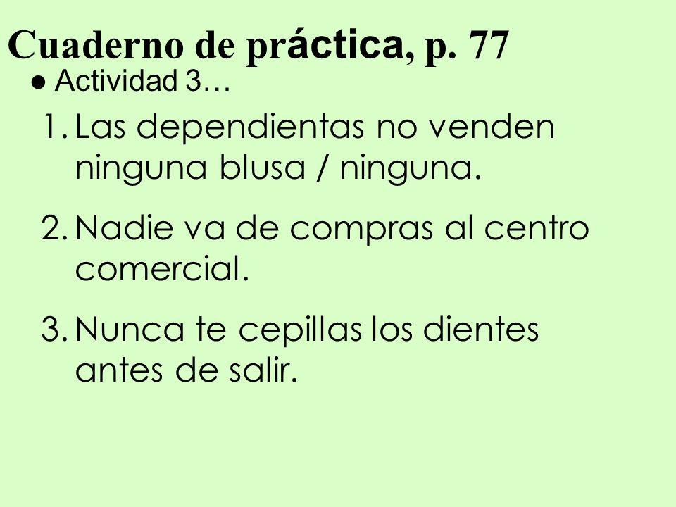 Cuaderno de pr áctica, p. 77 Actividad 3… 1.Las dependientas no venden ninguna blusa / ninguna. 2.Nadie va de compras al centro comercial. 3.Nunca te