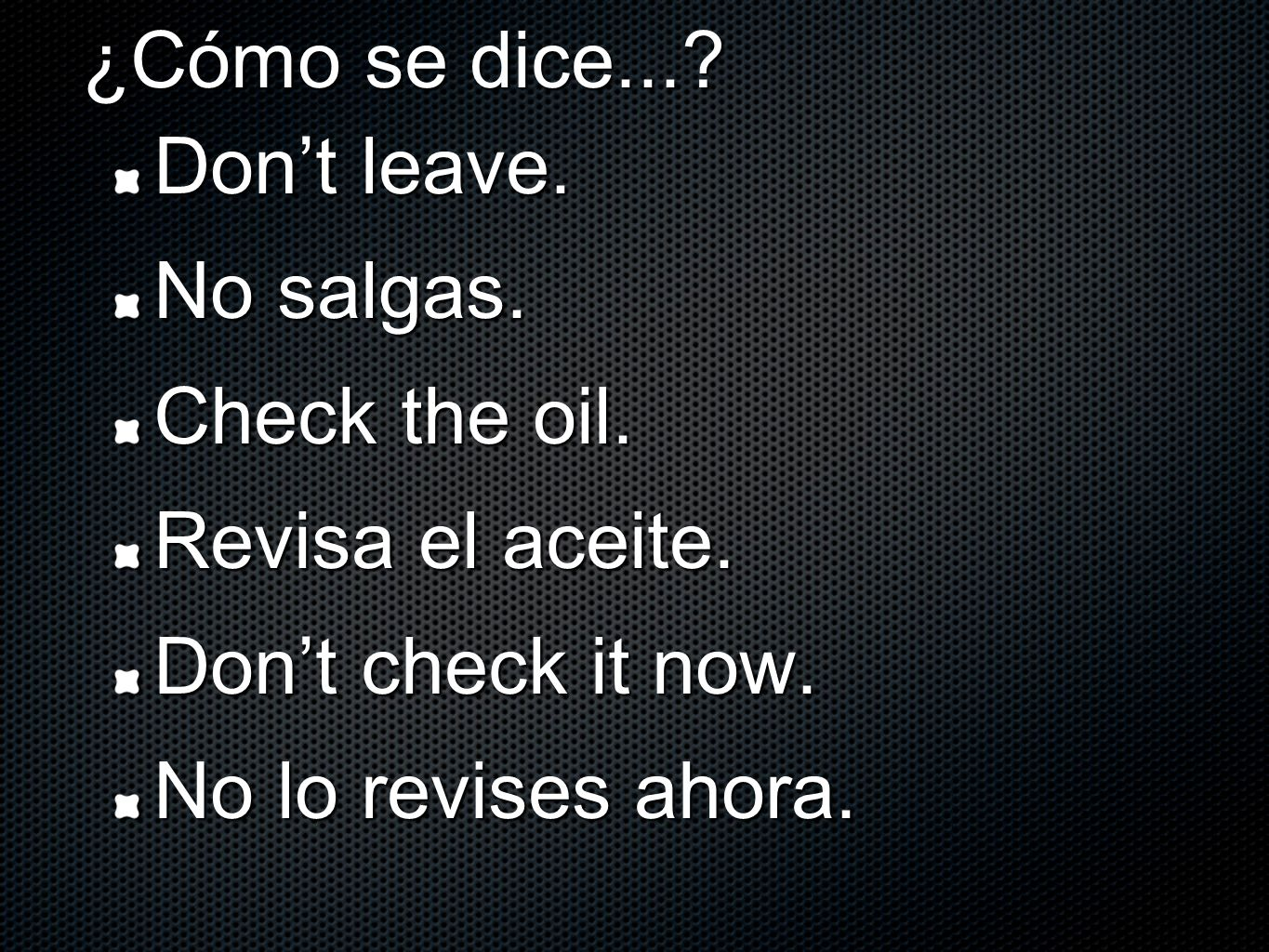 ¿Cómo se dice.... Dont leave. No salgas. Check the oil.