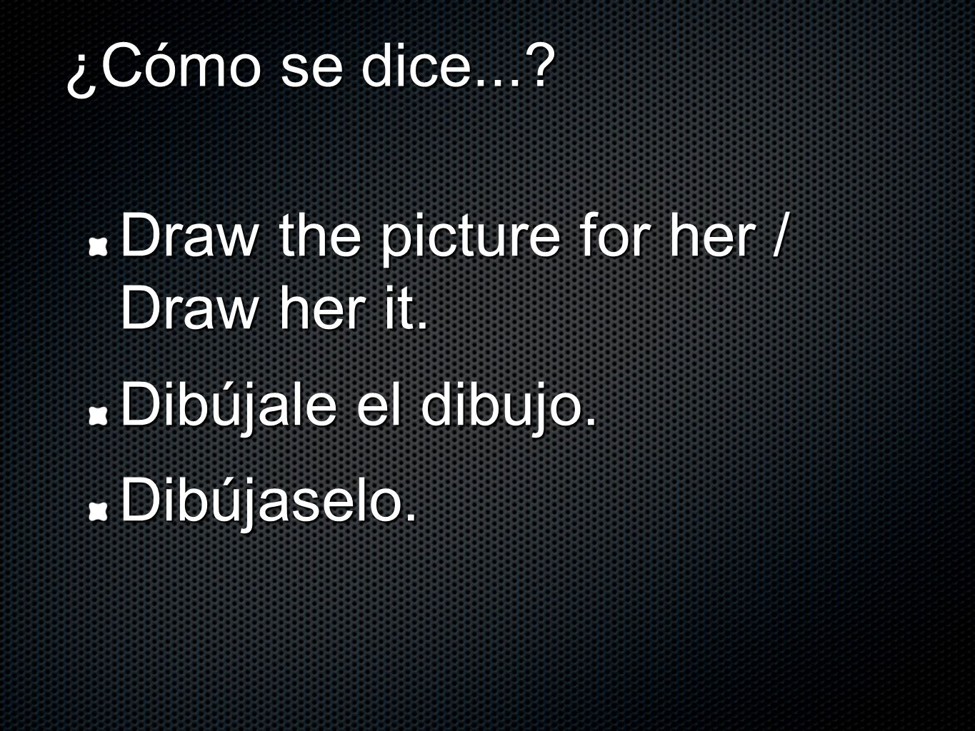 ¿Cómo se dice...? Draw the picture for her / Draw her it. Dibújale el dibujo. Dibújaselo.