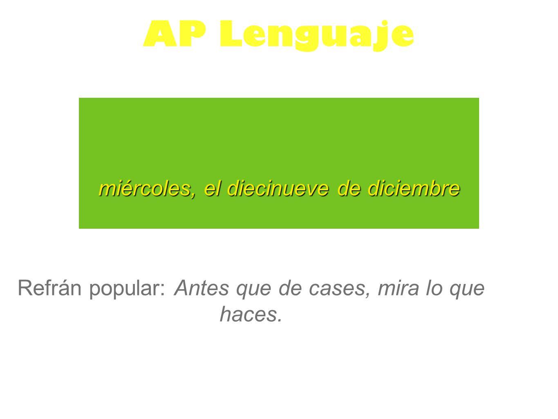miércoles, el diecinueve de diciembre AP Lenguaje Refrán popular: Antes que de cases, mira lo que haces.