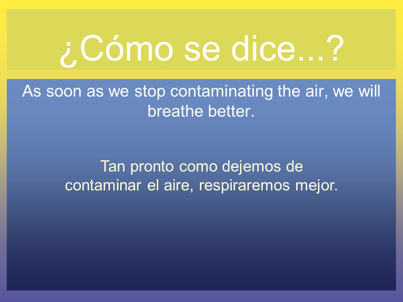 ¿Cómo se dice...? As soon as we stop contaminating the air, we will breathe better. Tan pronto como dejemos de contaminar el aire, respiraremos mejor.