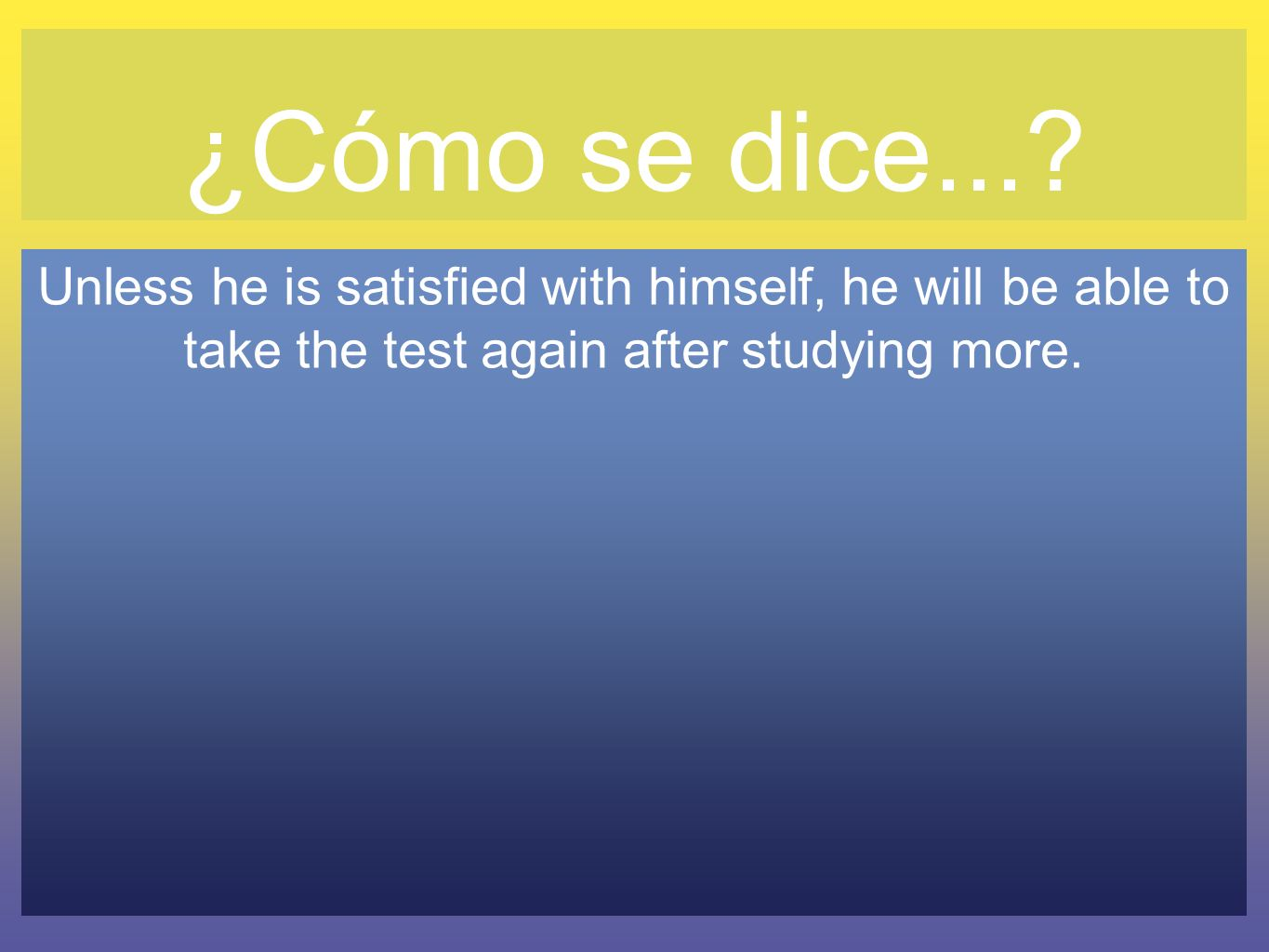 ¿Cómo se dice...? Unless he is satisfied with himself, he will be able to take the test again after studying more.